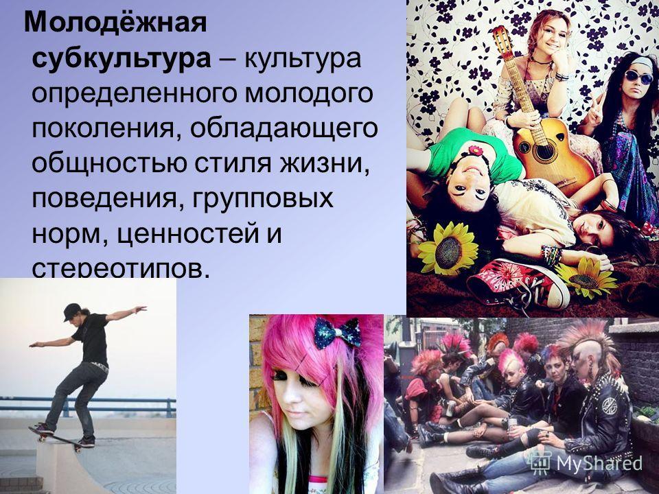 Молодёжная субкультура – культура определенного молодого поколения, обладающего общностью стиля жизни, поведения, групповых норм, ценностей и стереотипов.