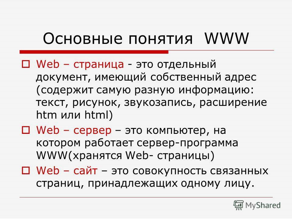 Основные понятия WWW Web – страница - это отдельный документ, имеющий собственный адрес (содержит самую разную информацию: текст, рисунок, звукозапись, расширение htm или html) Web – сервер – это компьютер, на котором работает сервер-программа WWW(хр