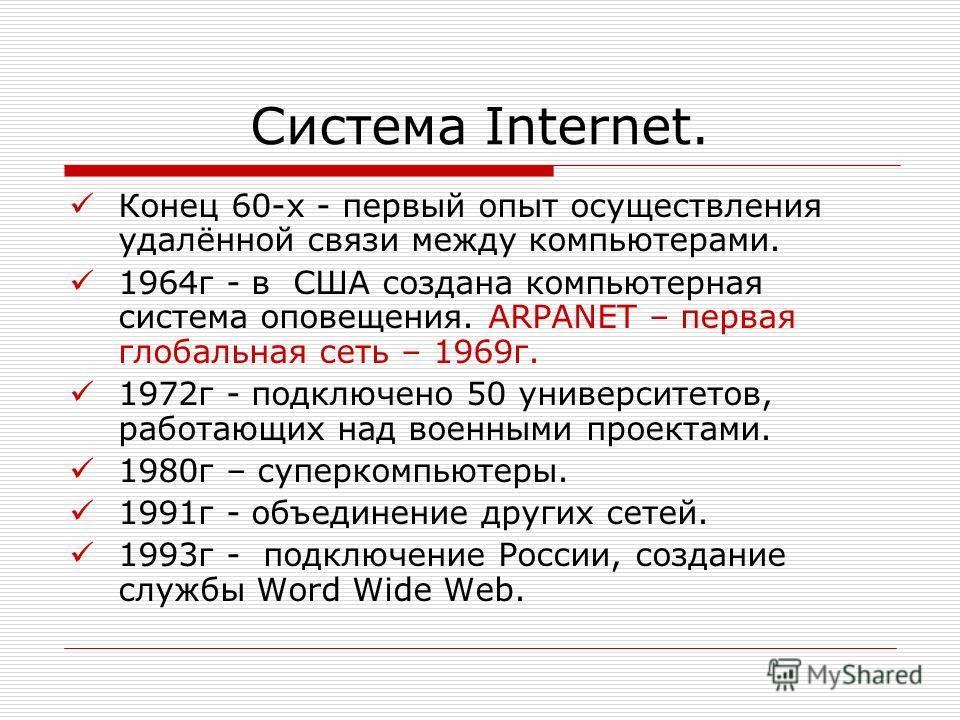 Система Internet. Конец 60-х - первый опыт осуществления удалённой связи между компьютерами. 1964г - в США создана компьютерная система оповещения. ARPANET – первая глобальная сеть – 1969г. 1972г - подключено 50 университетов, работающих над военными