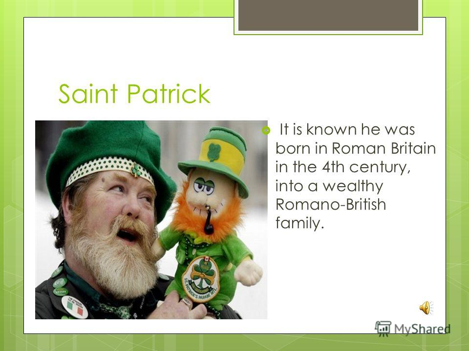 Saint Patrick It is known he was born in Roman Britain in the 4th century, into a wealthy Romano-British family.