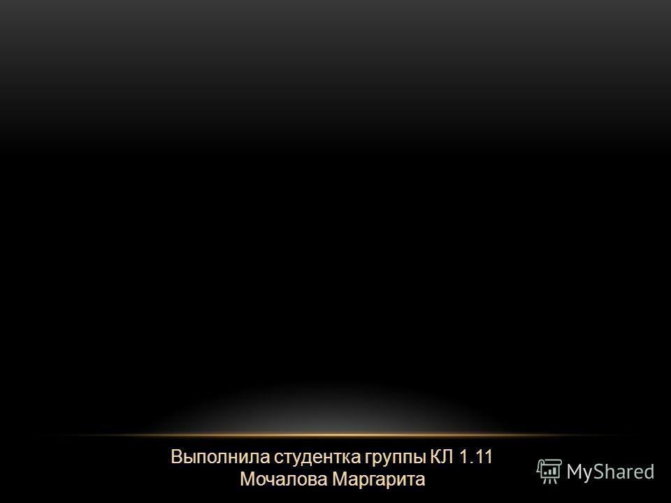 Выполнила студентка группы КЛ 1.11 Мочалова Маргарита