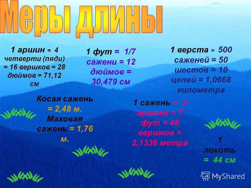 1 верста = 500 саженей = 50 шестов = 10 цепей = 1,0668 километра 1 сажень = 3 аршина = 7 фут = 48 вершков = 2,1336 метра Косая сажень = 2,48 м. Маховая сажень = 1,76 м. 1 аршин = 4 четверти (пяди) = 16 вершков = 28 дюймов = 71,12 см 1 локоть = 44 см
