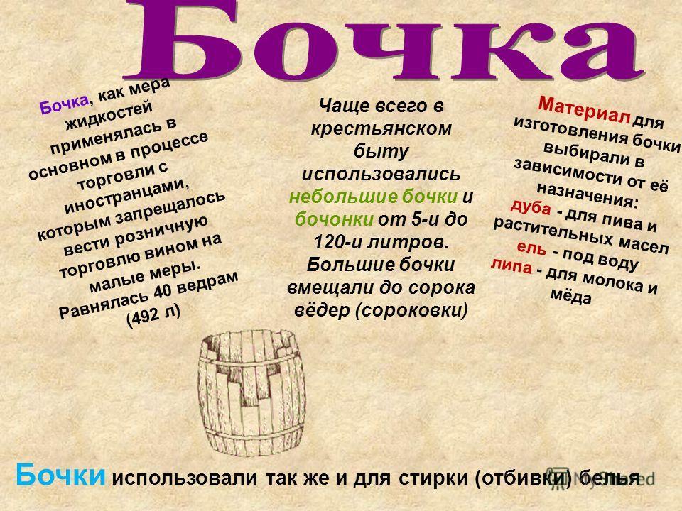 Бочка, как мера жидкостей применялась в основном в процессе торговли с иностранцами, которым запрещалось вести розничную торговлю вином на малые меры. Равнялась 40 ведрам (492 л) Материал для изготовления бочки выбирали в зависимости от её назначения