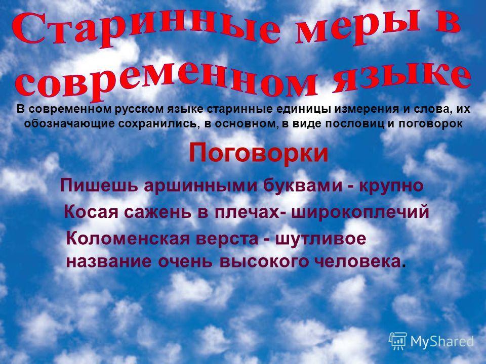 В современном русском языке старинные единицы измерения и слова, их обозначающие сохранились, в основном, в виде пословиц и поговорок Пишешь аршинными буквами - крупно Коломенская верста - шутливое название очень высокого человека. Косая сажень в пле