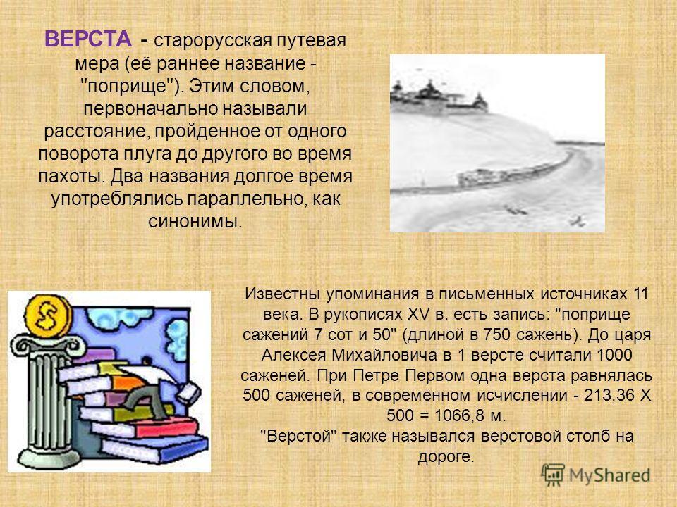ВЕРСТА - старорусская путевая мера (её раннее название - ''поприще''). Этим словом, первоначально называли расстояние, пройденное от одного поворота плуга до другого во время пахоты. Два названия долгое время употреблялись параллельно, как синонимы.