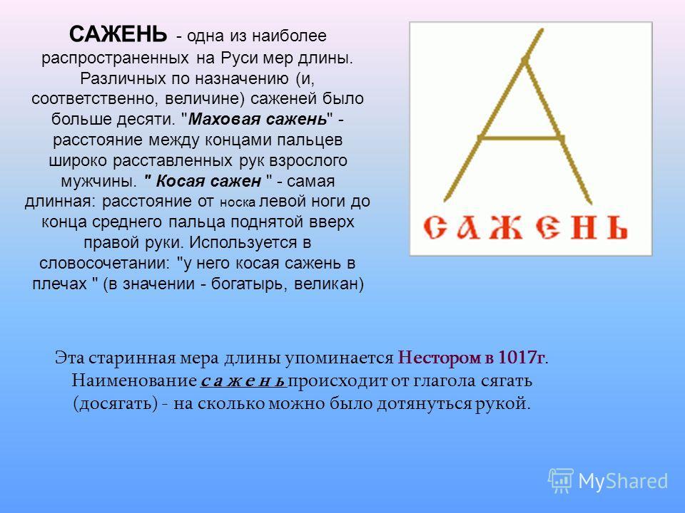 САЖЕНЬ - одна из наиболее распространенных на Руси мер длины. Различных по назначению (и, соответственно, величине) саженей было больше десяти.