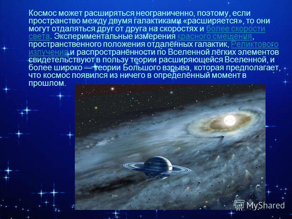 Космос может расширяться неограниченно, поэтому, если пространство между двумя галактиками «расширяется», то они могут отдаляться друг от друга на скоростях и более скорости света. Экспериментальные измерения красного смещения, пространственного поло