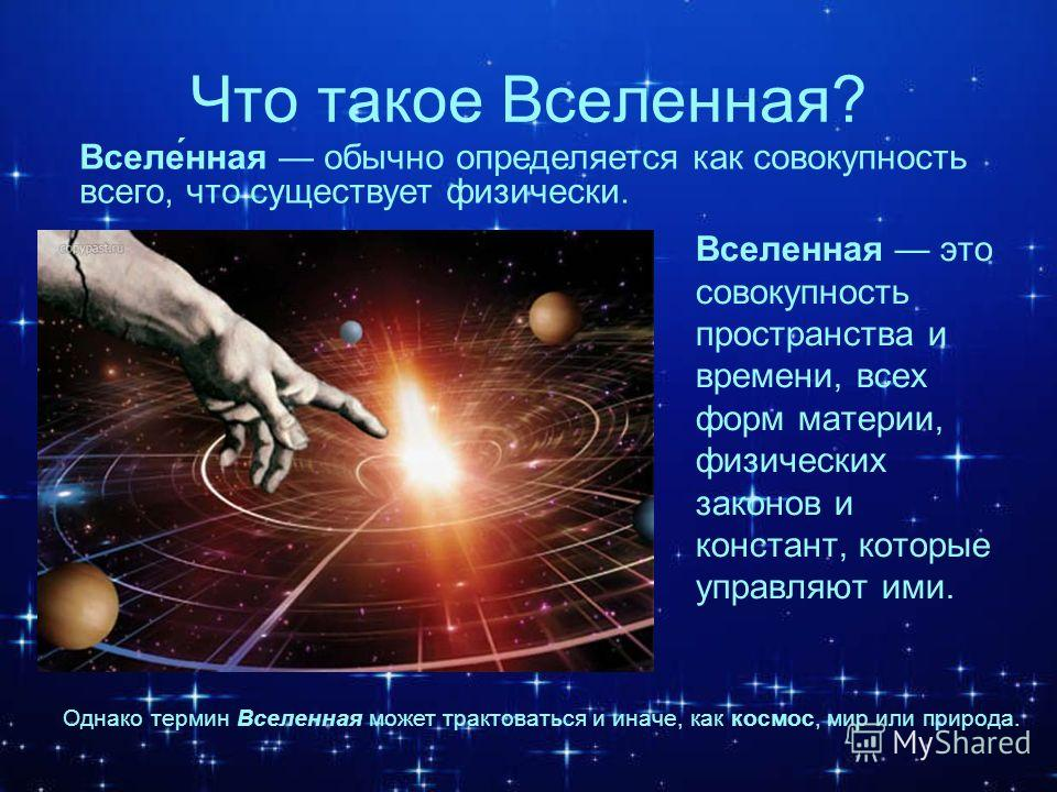 Что такое Вселенная? Вселенная это совокупность пространства и времени, всех форм материи, физических законов и констант, которые управляют ими. Вселе́нная обычно определяется как совокупность всего, что существует физически. Однако термин Вселенная