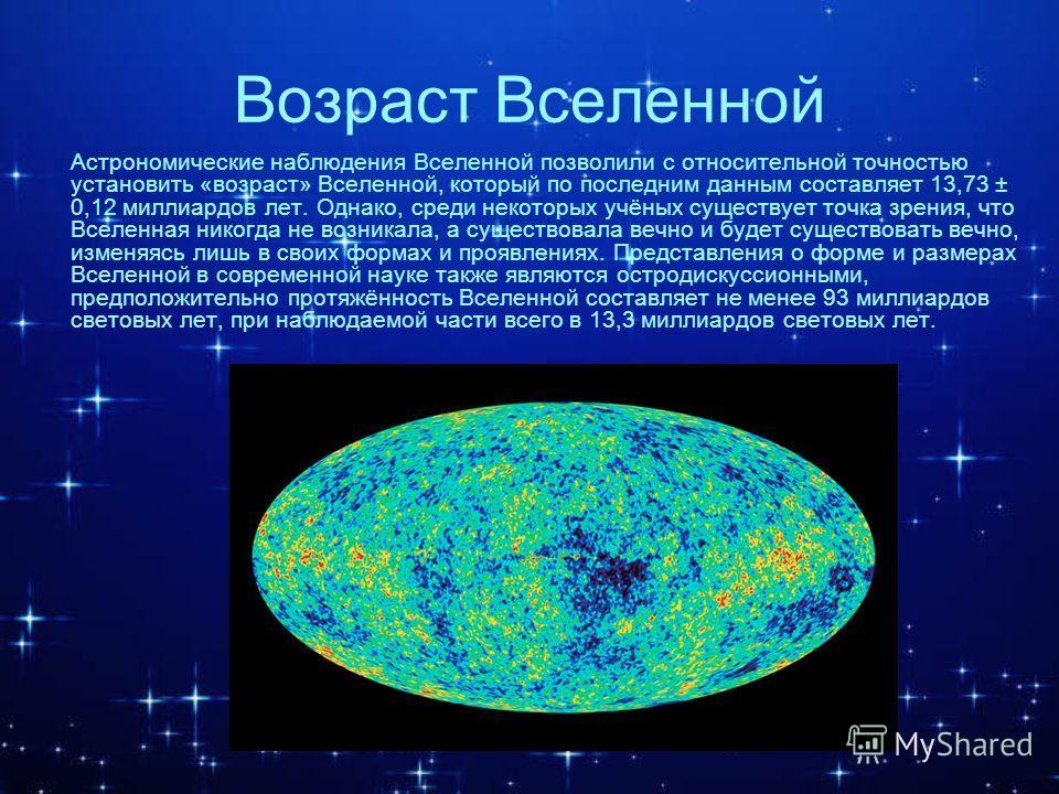 Возраст Вселенной Астрономические наблюдения Вселенной позволили с относительной точностью установить «возраст» Вселенной, который по последним данным составляет 13,73 ± 0,12 миллиардов лет. Однако, среди некоторых учёных существует точка зрения, что