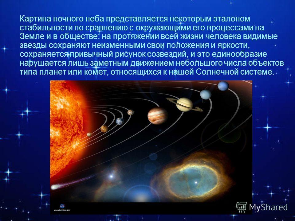 а Картина ночного неба представляется некоторым эталоном стабильности по сравнению с окружающими его процессами на Земле и в обществе: на протяжении всей жизни человека видимые звезды сохраняют неизменными свои положения и яркости, сохраняется привыч
