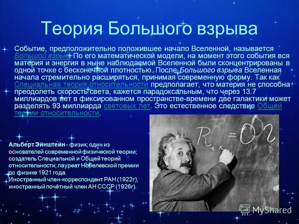 Теория Большого взрыва Событие, предположительно положившее начало Вселенной, называется Большой взрыв. По его математической модели, на момент этого события вся материя и энергия в ныне наблюдаемой Вселенной были сконцентрированы в одной точке с бес