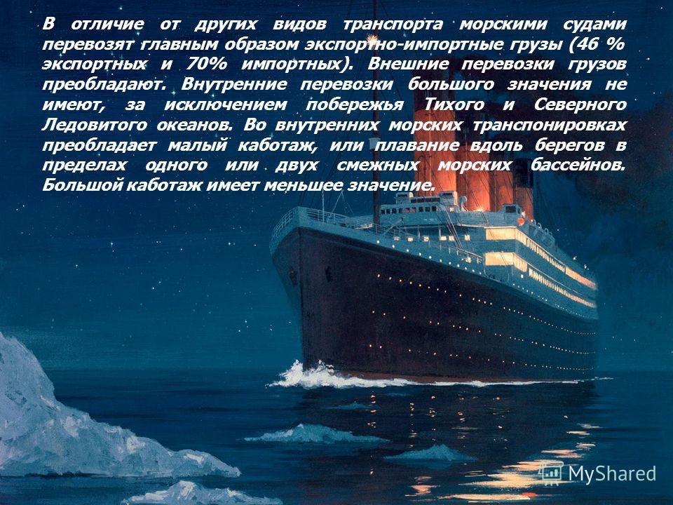 В отличие от других видов транспорта морскими судами перевозят главным образом экспортно-импортные грузы (46 % экспортных и 70% импортных). Внешние перевозки грузов преобладают. Внутренние перевозки большого значения не имеют, за исключением побережь