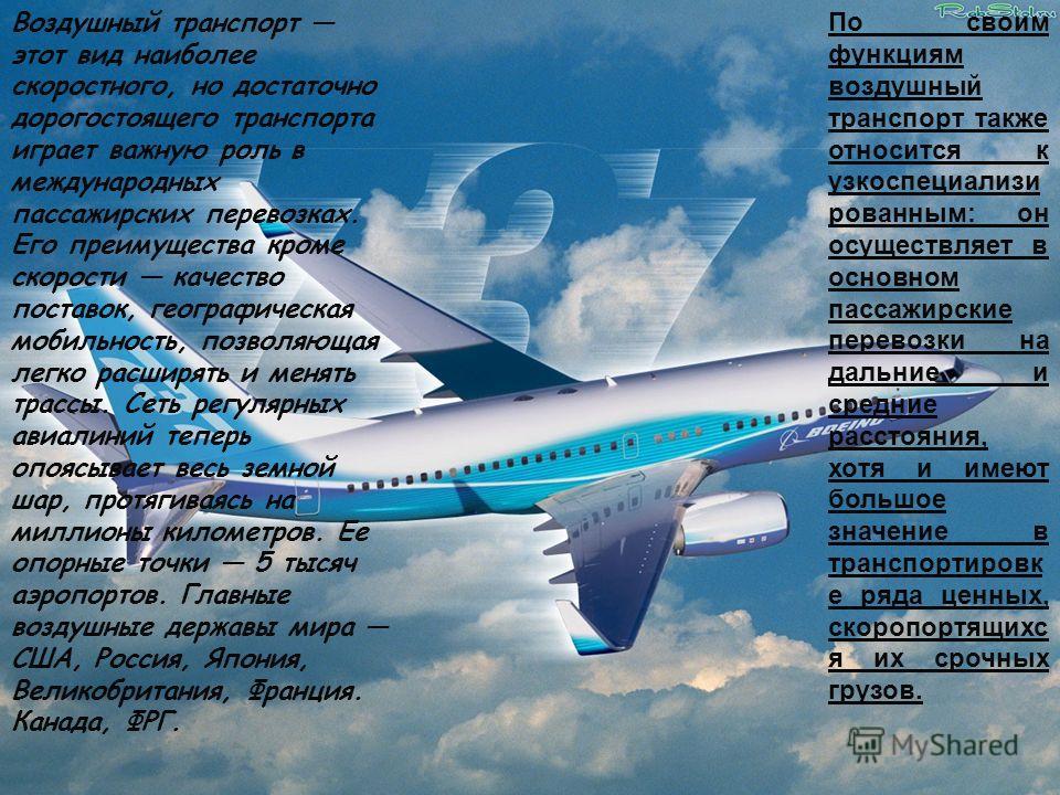 Воздушный транспорт этот вид наиболее скоростного, но достаточно дорогостоящего транспорта играет важную роль в международных пассажирских перевозках. Его преимущества кроме скорости качество поставок, географическая мобильность, позволяющая легко ра