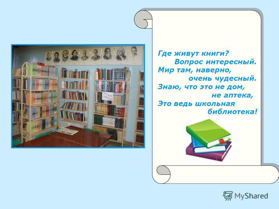 Где живут книги? Вопрос интересный. Мир там, наверно, очень чудесный. Знаю, что это не дом, не аптека, Это ведь школьная библиотека!