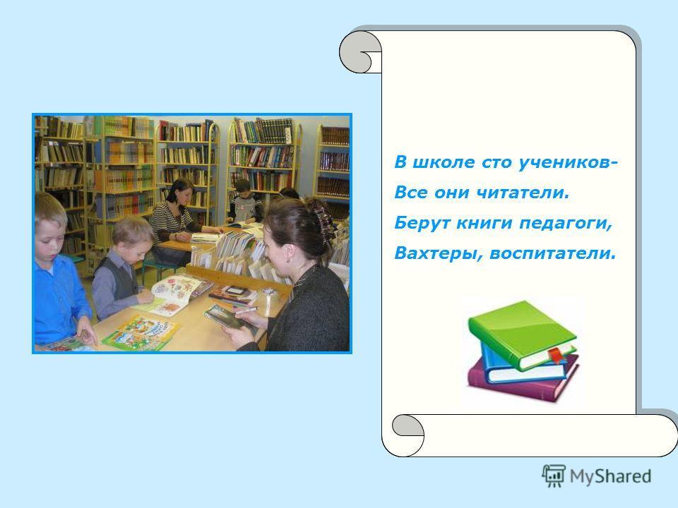 В школе сто учеников, Все они читатели. Берут книги педагоги. Вахтеры, воспитатели. В школе сто учеников- Все они читатели. Берут книги педагоги, Вахтеры, воспитатели.