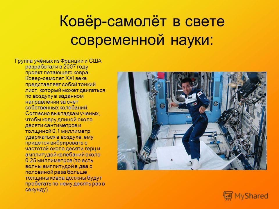 Ковёр-самолёт в свете современной науки: Группа учёных из Франции и США разработали в 2007 году проект летающего ковра. Ковер-самолет XXI века представляет собой тонкий лист, который может двигаться по воздуху в заданном направлении за счет собственн