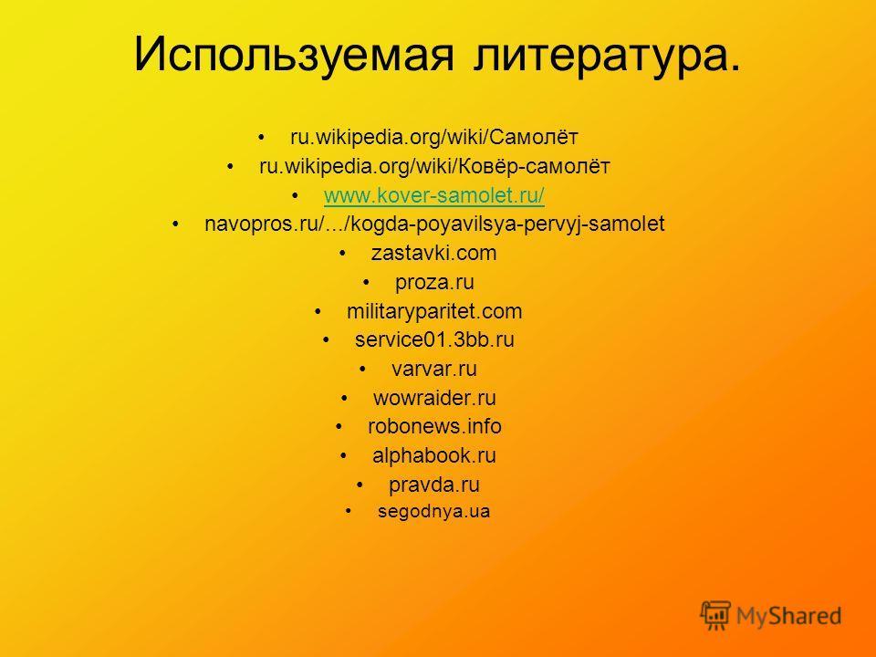 Используемая литература. ru.wikipedia.org/wiki/Самолёт ru.wikipedia.org/wiki/Ковёр-самолёт www.kover-samolet.ru/ navopros.ru/.../kogda-poyavilsya-pervyj-samolet zastavki.com proza.ru militaryparitet.com service01.3bb.ru varvar.ru wowraider.ru robonew