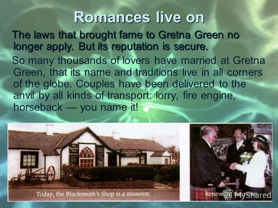 Romances live on The laws that brought fame to Gretna Green no longer apply. But its reputation is secure. The laws that brought fame to Gretna Green no longer apply. But its reputation is secure. So many thousands of lovers have married at Gretna Gr