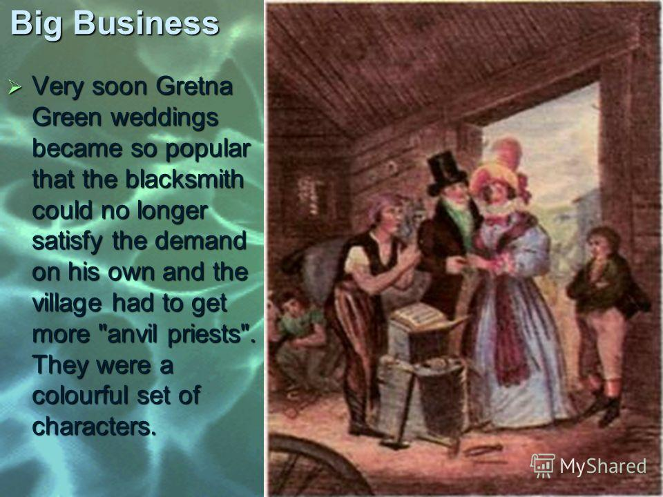 Big Business Very soon Gretna Green weddings became so popular that the blacksmith could no longer satisfy the demand on his own and the village had to get more