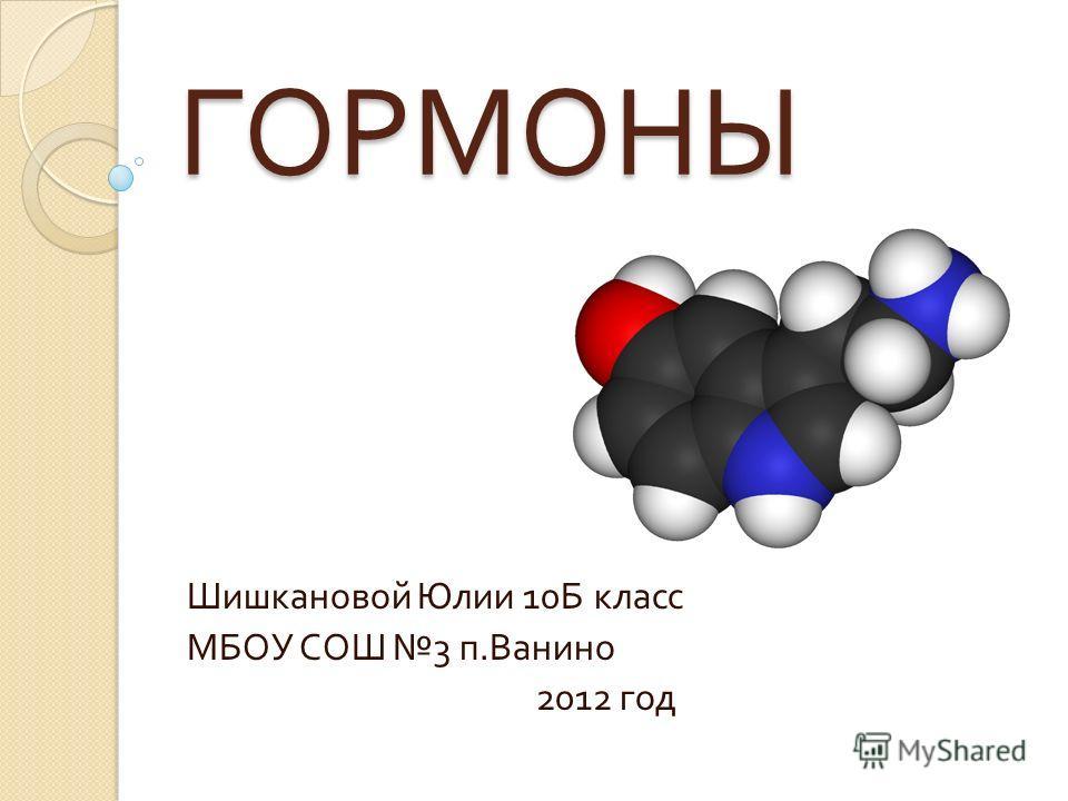 ГОРМОНЫ Шишкановой Юлии 10 Б класс МБОУ СОШ 3 п. Ванино 2012 год