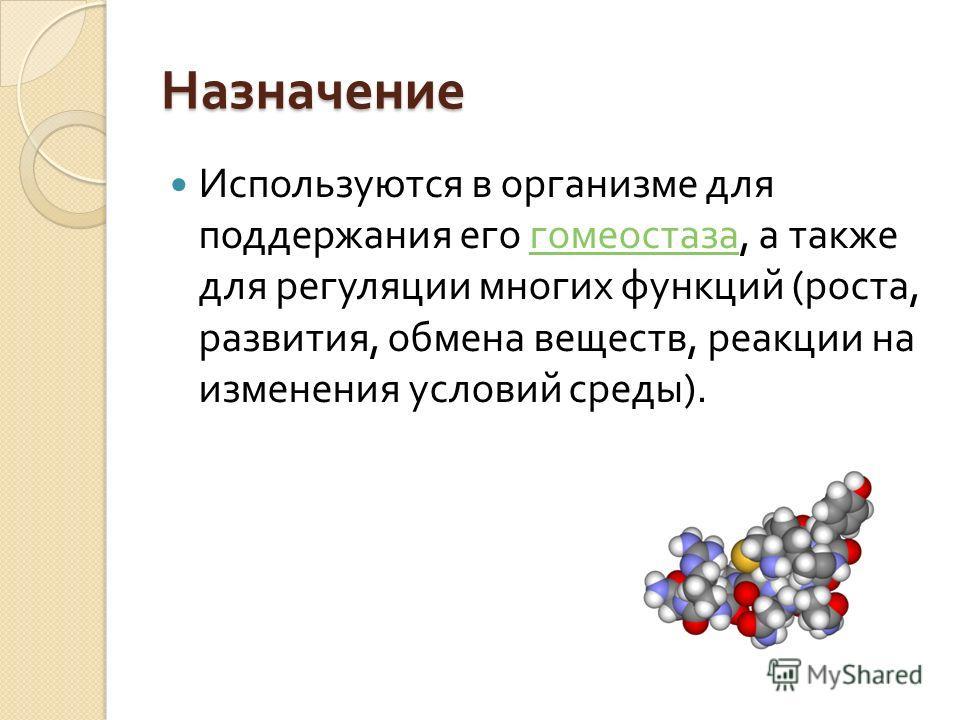 Назначение Используются в организме для поддержания его гомеостаза, а также для регуляции многих функций ( роста, развития, обмена веществ, реакции на изменения условий среды ). гомеостаза