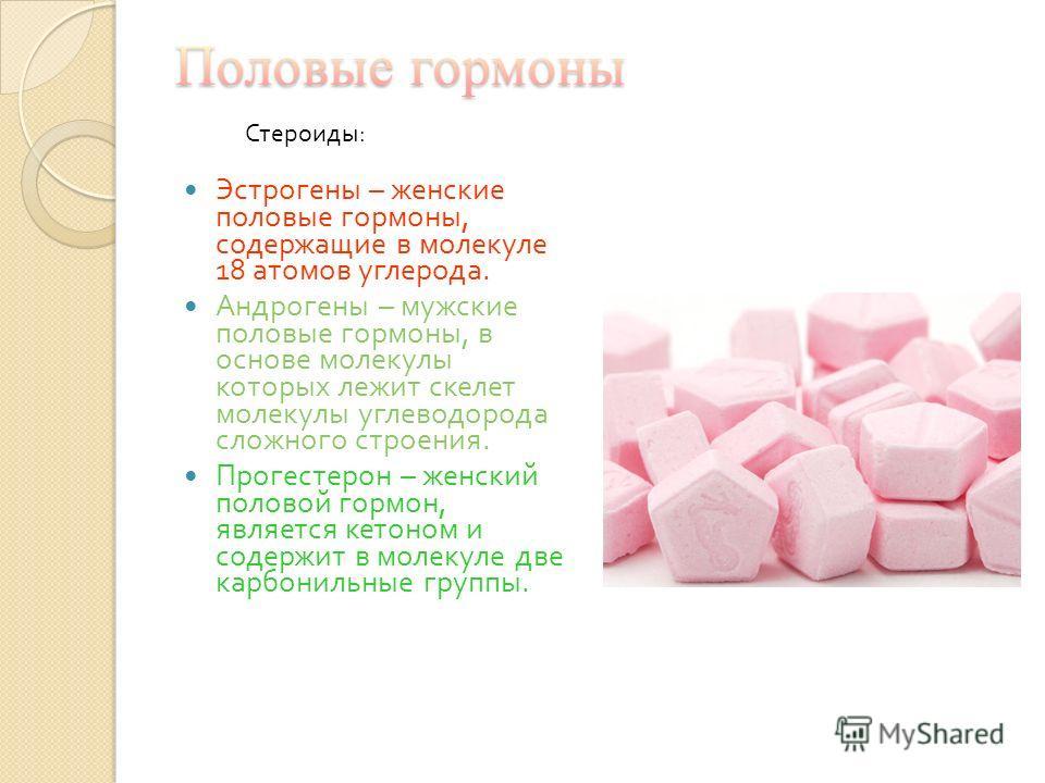 Эстрогены – женские половые гормоны, содержащие в молекуле 18 атомов углерода. Андрогены – мужские половые гормоны, в основе молекулы которых лежит скелет молекулы углеводорода сложного строения. Прогестерон – женский половой гормон, является кетоном