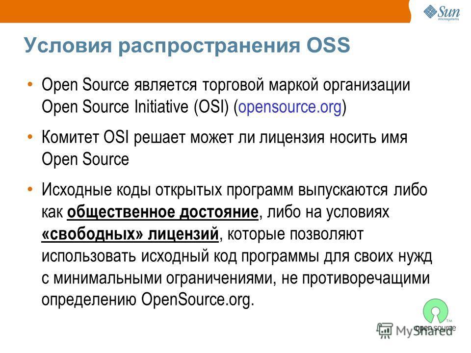 Условия распространения OSS Open Source является торговой маркой организации Open Source Initiative (OSI) (opensource.org) Комитет OSI решает может ли лицензия носить имя Open Source Исходные коды открытых программ выпускаются либо как общественное д