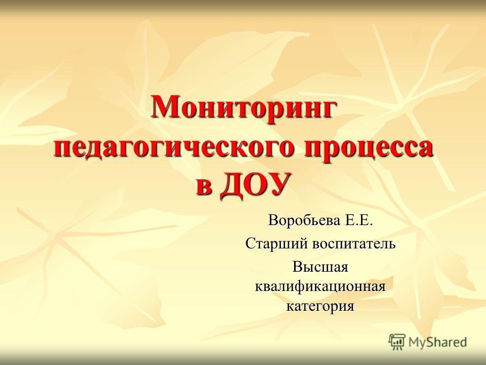 Мониторинг педагогического процесса в ДОУ Воробьева Е.Е. Старший воспитатель Высшая квалификационная категория