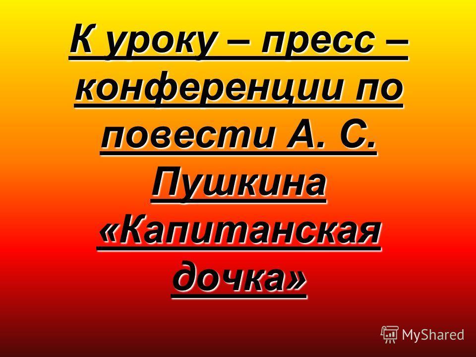 К уроку – пресс – конференции по повести А. С. Пушкина «Капитанская дочка»