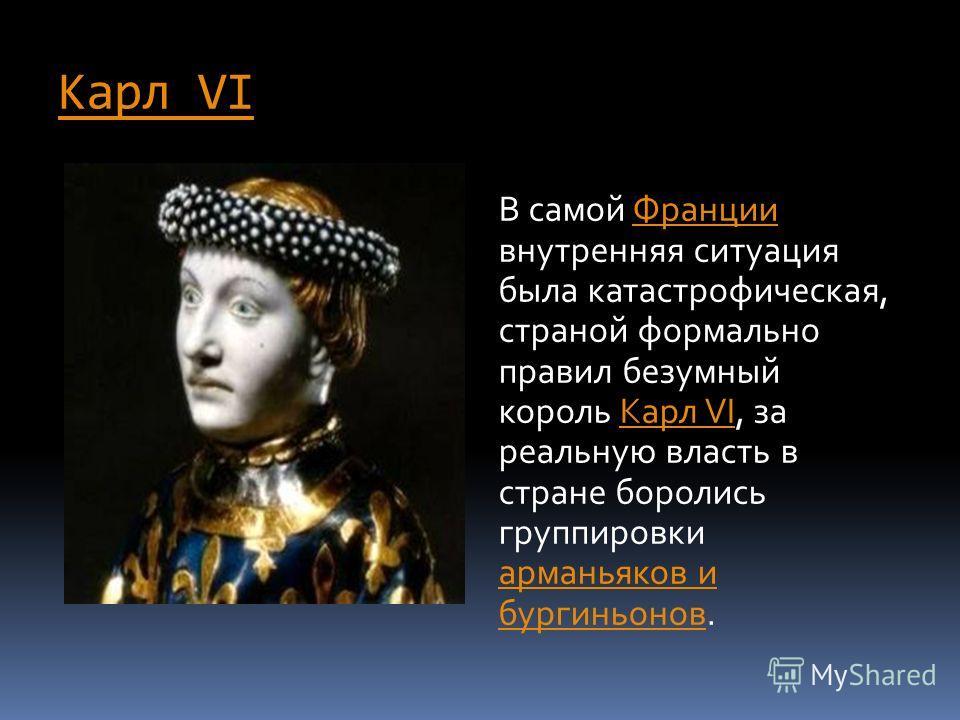 Карл VI Карл VI Безумный фр. Charles VI le Fol, ou le Bien-Aimé фр. В самой Франции внутренняя ситуация была катастрофическая, страной формально правил безумный король Карл VI, за реальную власть в стране боролись группировки арманьяков и бургиньонов