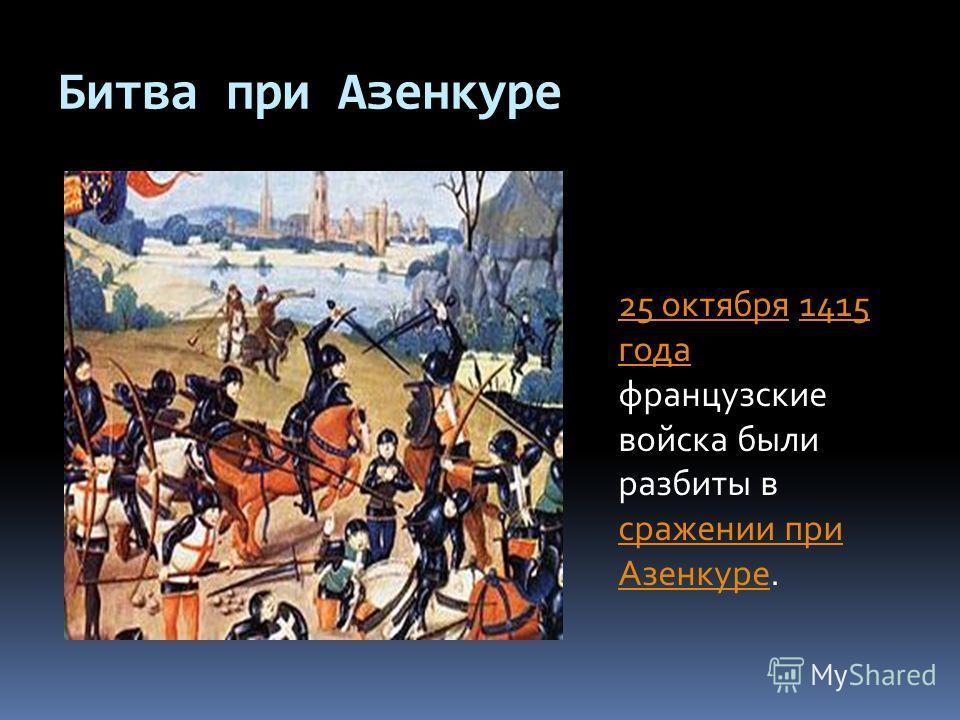 Битва при Азенкуре 25 октября25 октября 1415 года французские войска были разбиты в сражении при Азенкуре.1415 года сражении при Азенкуре