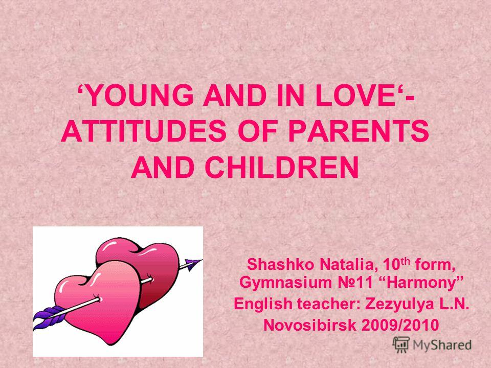 YOUNG AND IN LOVE- ATTITUDES OF PARENTS AND CHILDREN Shashko Natalia, 10 th form, Gymnasium 11 Harmony English teacher: Zezyulya L.N. Novosibirsk 2009/2010
