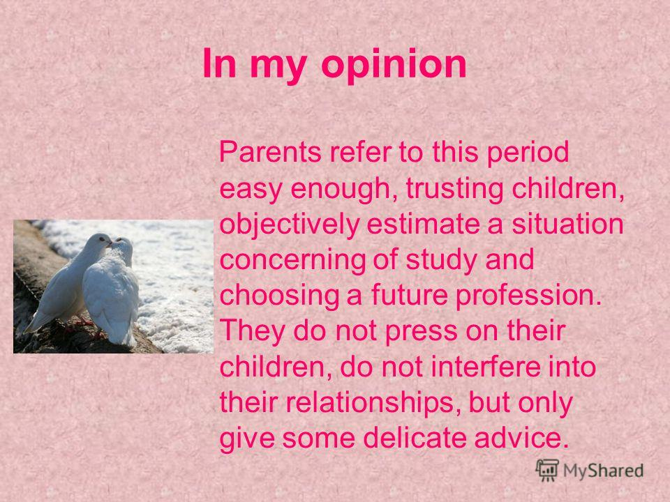 In my opinion Parents refer to this period easy enough, trusting children, objectively estimate a situation concerning of study and choosing a future profession. They do not press on their children, do not interfere into their relationships, but only