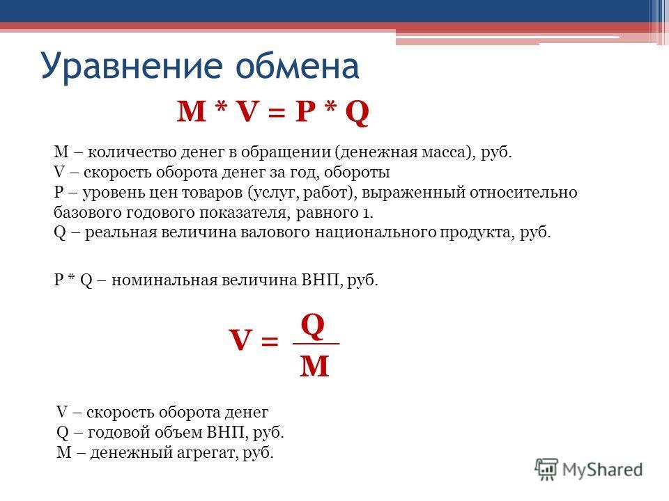 Уравнение обмена М * V = Р * Q М – количество денег в обращении (денежная масса), руб. V – скорость оборота денег за год, обороты Р – уровень цен товаров (услуг, работ), выраженный относительно базового годового показателя, равного 1. Q – реальная ве