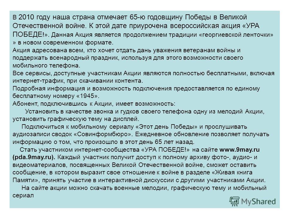 В 2010 году наша страна отмечает 65-ю годовщину Победы в Великой Отечественной войне. К этой дате приурочена всероссийская акция «УРА ПОБЕДЕ !». Данная Акция является продолжением традиции «георгиевской ленточки» » в новом современном формате. Акция