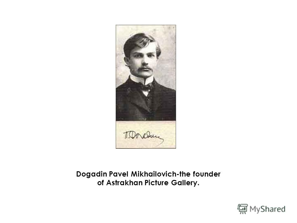 Dogadin Pavel Mikhailovich-the founder of Astrakhan Picture Gallery.