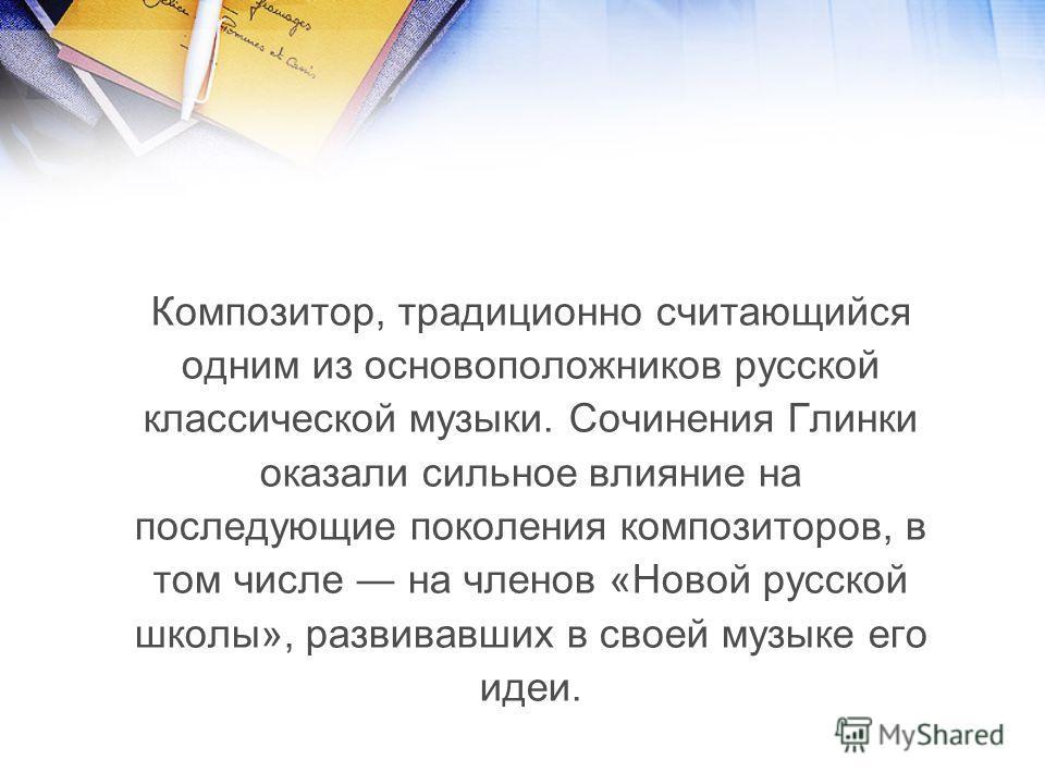 Композитор, традиционно считающийся одним из основоположников русской классической музыки. Сочинения Глинки оказали сильное влияние на последующие поколения композиторов, в том числе на членов «Новой русской школы», развивавших в своей музыке его иде