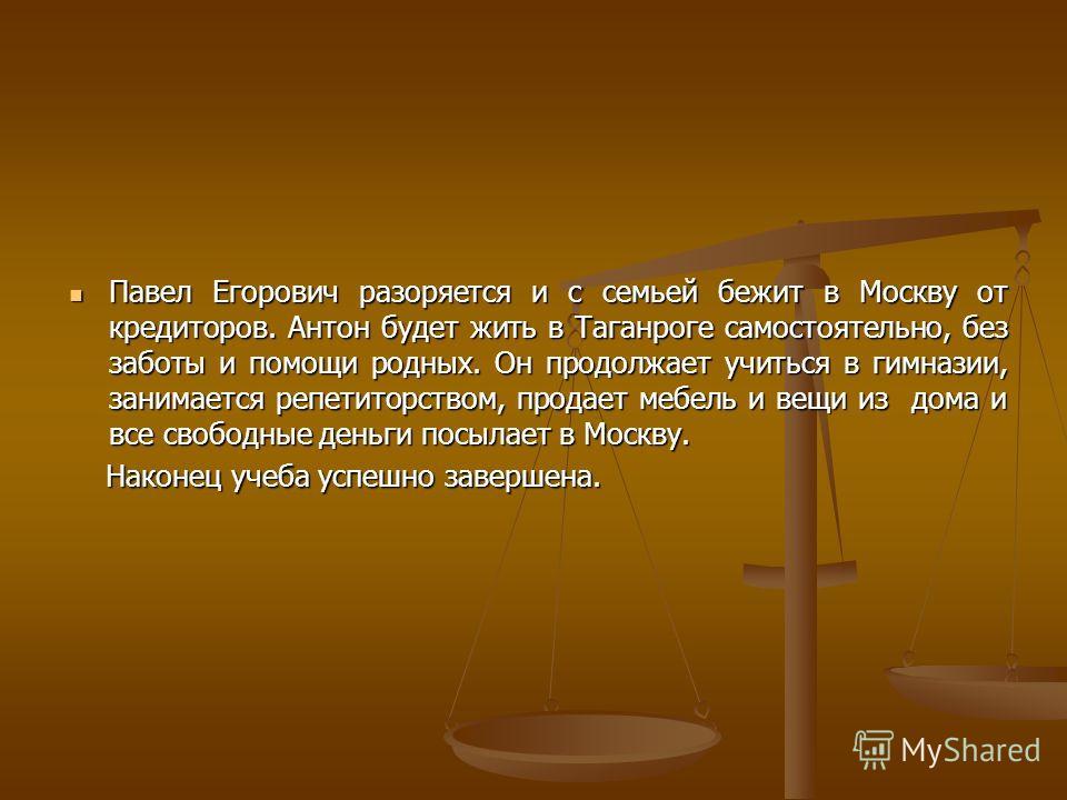 Павел Егорович разоряется и с семьей бежит в Москву от кредиторов. Антон будет жить в Таганроге самостоятельно, без заботы и помощи родных. Он продолжает учиться в гимназии, занимается репетиторством, продает мебель и вещи из дома и все свободные ден