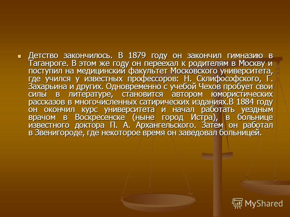 Детство закончилось. В 1879 году он закончил гимназию в Таганроге. В этом же году он переехал к родителям в Москву и поступил на медицинский факультет Московского университета, где учился у известных профессоров: Н. Склифософского, Г. Захарьина и дру