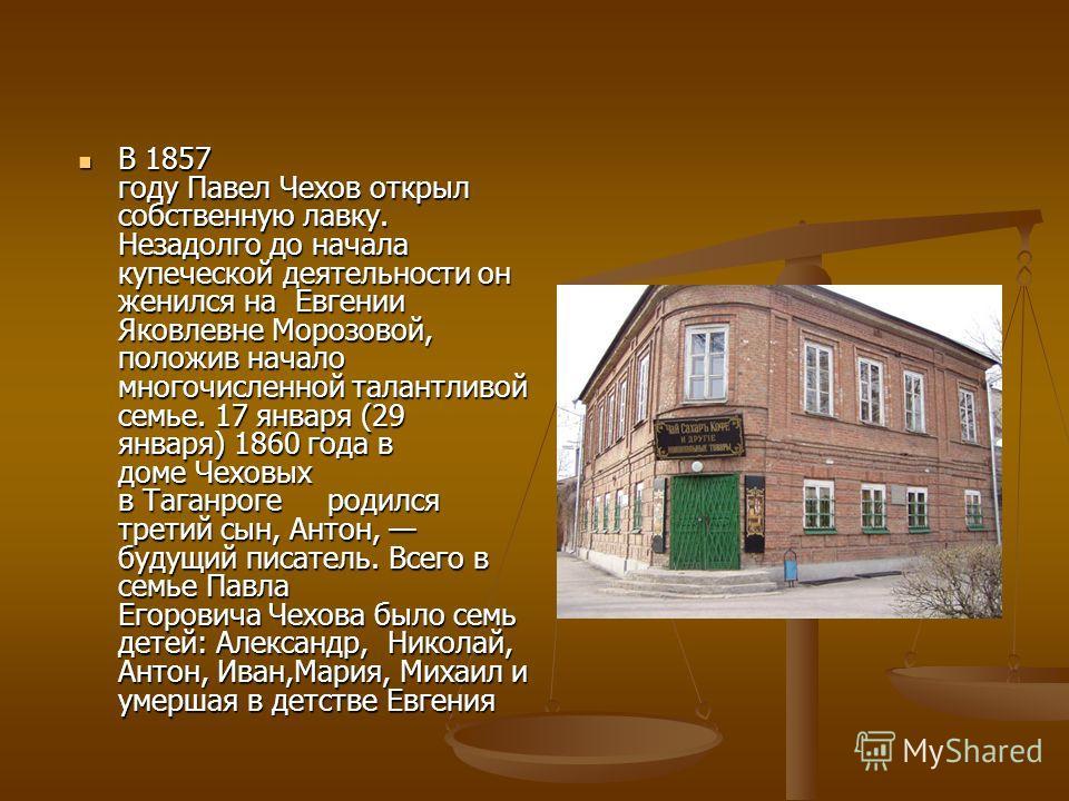 В 1857 году Павел Чехов открыл собственную лавку. Незадолго до начала купеческой деятельности он женился на Евгении Яковлевне Морозовой, положив начало многочисленной талантливой семье. 17 января (29 января) 1860 года в доме Чеховых в Таганроге родил