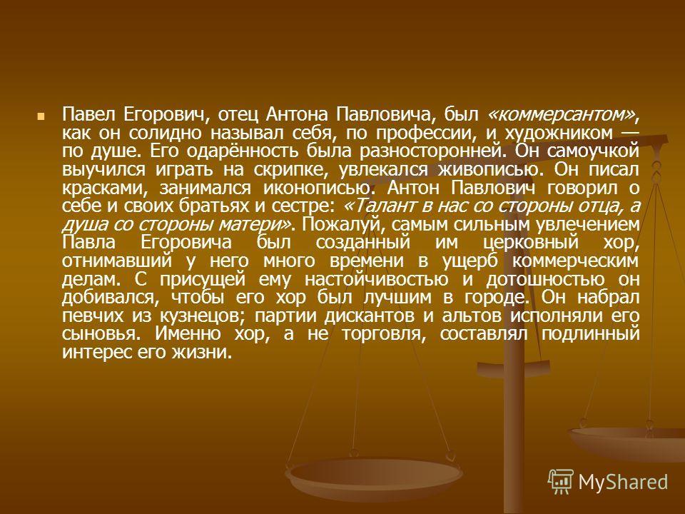 Павел Егорович, отец Антона Павловича, был «коммерсантом», как он солидно называл себя, по профессии, и художником по душе. Его одарённость была разносторонней. Он самоучкой выучился играть на скрипке, увлекался живописью. Он писал красками, занималс