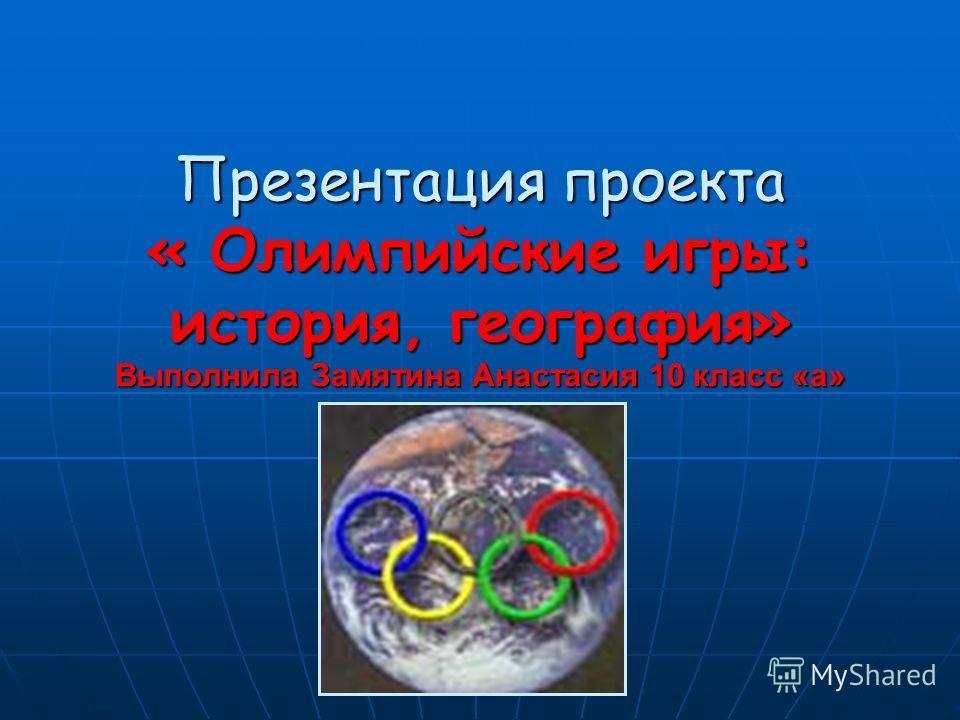 Презентация проекта « Олимпийские игры: история, география» Выполнила Замятина Анастасия 10 класс «а»