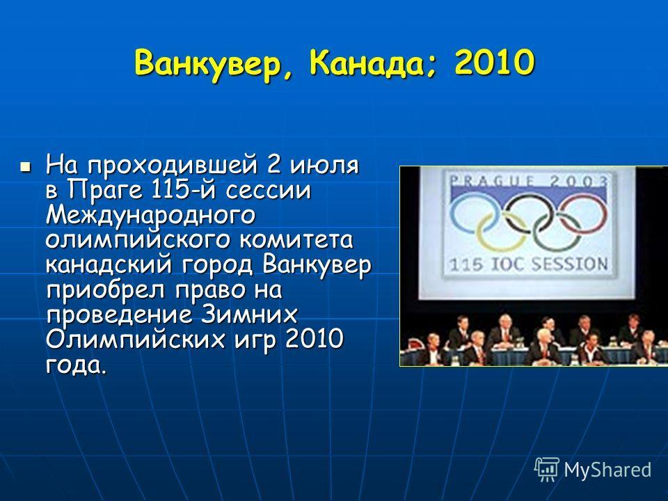 Ванкувер, Канада; 2010 На проходившей 2 июля в Праге 115-й сессии Международного олимпийского комитета канадский город Ванкувер приобрел право на проведение Зимних Олимпийских игр 2010 года. На проходившей 2 июля в Праге 115-й сессии Международного о