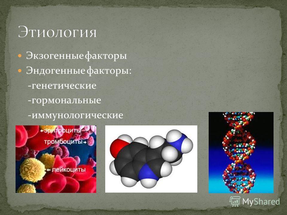 Экзогенные факторы Эндогенные факторы: -генетические -гормональные -иммунологические