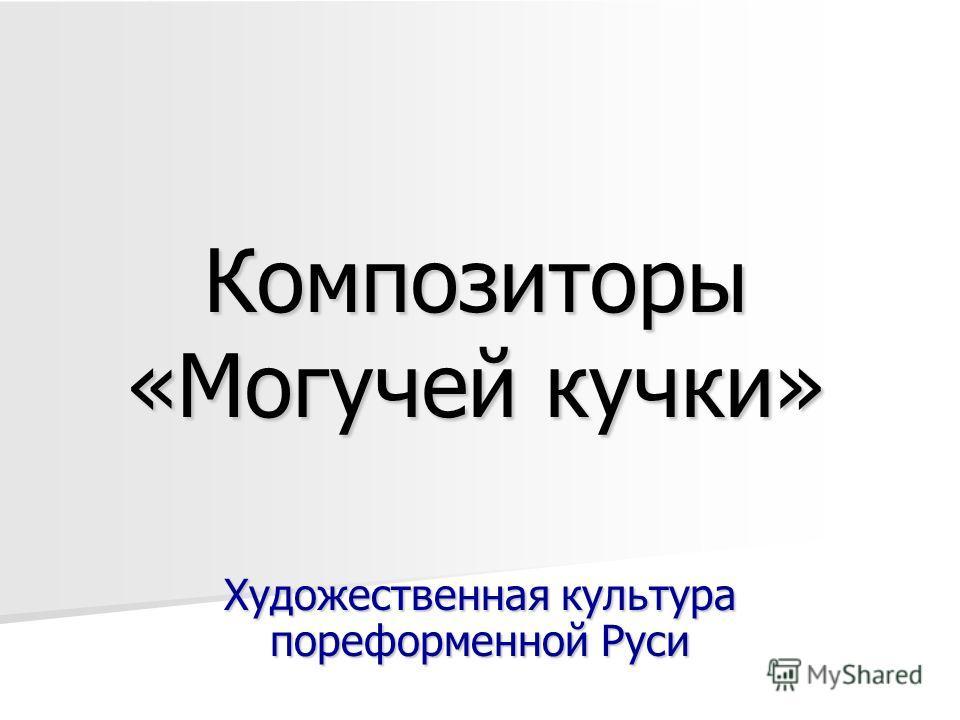 Композиторы «Могучей кучки» Художественная культура пореформенной Руси