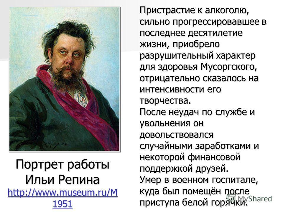 Портрет работы Ильи Репина http://www.museum.ru/M 1951 http://www.museum.ru/M 1951 http://www.museum.ru/M 1951 Пристрастие к алкоголю, сильно прогрессировавшее в последнее десятилетие жизни, приобрело разрушительный характер для здоровья Мусоргского,