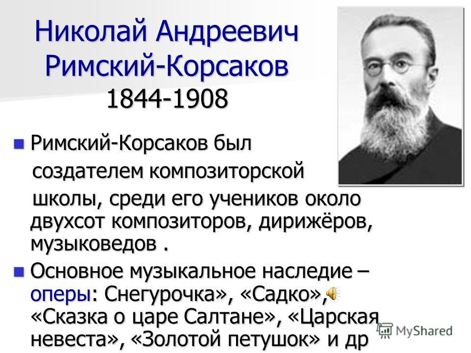 Николай Андреевич Римский-Корсаков 1844-1908 Римский-Корсаков был Римский-Корсаков был создателем композиторской создателем композиторской школы, среди его учеников около двухсот композиторов, дирижёров, музыковедов. школы, среди его учеников около д