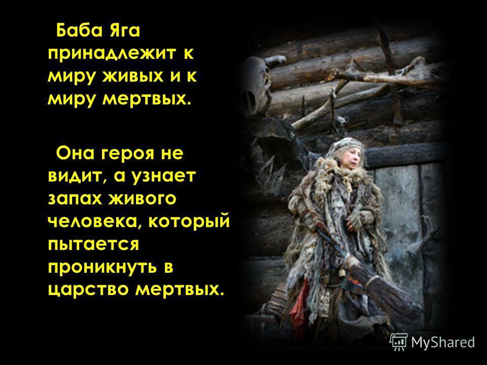 Баба Яга принадлежит к миру живых и к миру мертвых. Она героя не видит, а узнает запах живого человека, который пытается проникнуть в царство мертвых.