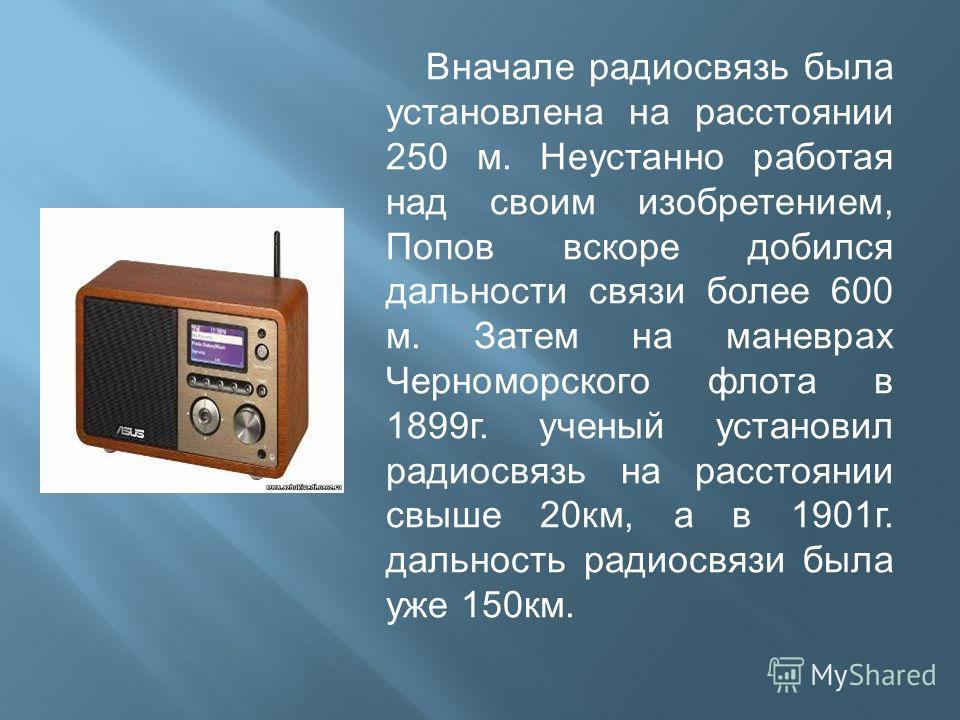 Вначале радиосвязь была установлена на расстоянии 250 м. Неустанно работая над своим изобретением, Попов вскоре добился дальности связи более 600 м. Затем на маневрах Черноморского флота в 1899г. ученый установил радиосвязь на расстоянии свыше 20км,