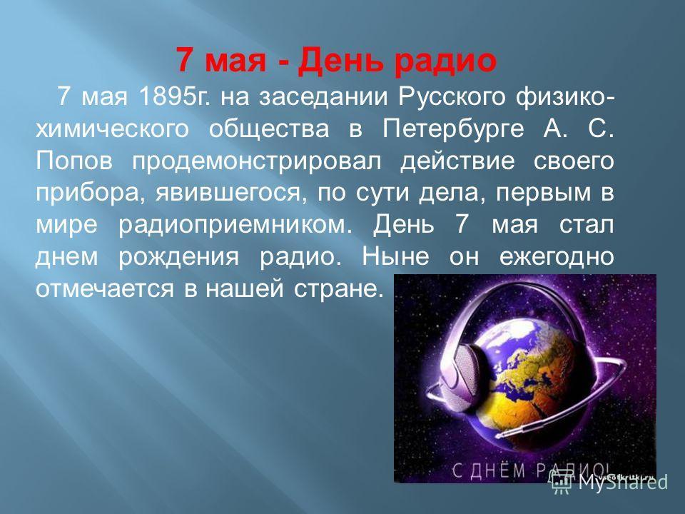 7 мая - День радио 7 мая 1895г. на заседании Русского физико- химического общества в Петербурге А. С. Попов продемонстрировал действие своего прибора, явившегося, по сути дела, первым в мире радиоприемником. День 7 мая стал днем рождения радио. Ныне